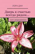 Лора Дан -Дверь к счастью всегда рядом… Книга-воодушевление