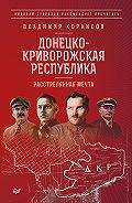 Владимир Корнилов - Донецко-Криворожская республика. Расстрелянная мечта