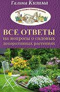 Галина Кизима -Все ответы на вопросы о садовых декоративных растениях