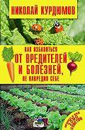 Николай Курдюмов - Как избавиться от вредителей и болезней, не навредив себе