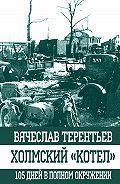 Вячеслав Терентьев -Холмский «котел». 105 дней в полном окружении