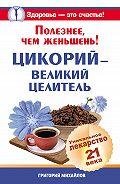 Григорий Михайлов -Полезнее, чем женьшень! Цикорий – великий целитель.Уникальное лекарство 21 века