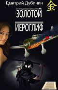 Дмитрий Дубинин - Золотой иероглиф