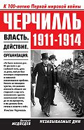 Дмитрий Л. Медведев -Черчилль 1911–1914. Власть. Действие. Организация. Незабываемые дни