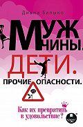 Диана Балыко -Мужчины. Дети. Прочие опасности. Как их превратить в удовольствие?