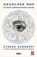 Стивен Вайнберг - Объясняя мир. Истоки современной науки