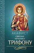 Сборник -Акафист Трифону Святому мученику