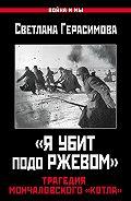 Светлана Александровна Герасимова -«Я убит подо Ржевом». Трагедия Мончаловского «котла»