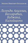 Михаил Большаков -Легенды Ахиллии, Бессарабии, Буджака, Килийщины