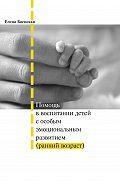 Елена Баенская - Помощь в воспитании детей с особым эмоциональным развитием (ранний возраст)