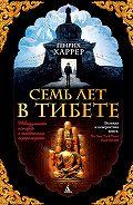 Генрих Харрер -Семь лет в Тибете. Моя жизнь при дворе Далай-ламы