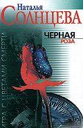 Наталья Солнцева - Черная роза