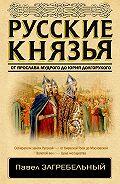 Павел Загребельный -Русские князья. От Ярослава Мудрого до Юрия Долгорукого