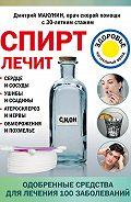 Дмитрий Макунин -Спирт лечит: сердце и сосуды, ушибы и ссадины, атеросклероз и нервы, обморожения и похмелье
