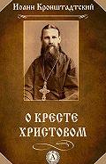 Иоанн Кронштадтский -О Кресте Христовом