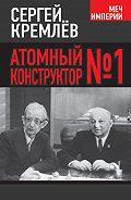 Сергей  Кремлев -Атомный конструктор №1