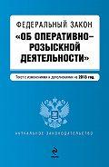 Коллектив Авторов -Федеральный закон «Об оперативно-розыскной деятельности». Текст с изменениями и дополнениями на2013год