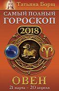 Татьяна Борщ -Овен. Самый полный гороскоп на 2018 год. 21 марта – 20 апреля