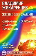 Владимир Жикаренцев -Жизнь без границ. Строение и Законы Дуальной Вселенной