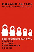 Михаил Викторович Зыгарь -Вся кремлевская рать. Краткая история современной России