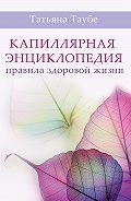 Татьяна Таубе -Капиллярная энциклопедия. Правила здоровой жизни