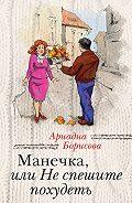 Ариадна Борисова -Манечка, или Не спешите похудеть (сборник)