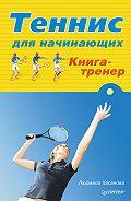 Людмила Хасанова - Теннис для начинающих. Книга-тренер