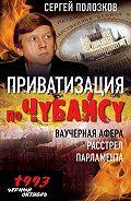 Сергей Полозков - Приватизация по Чубайсу. Ваучерная афера. Расстрел парламента