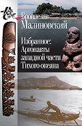 Бронислав Малиновский - Избранное. Аргонавты западной части Тихого океана