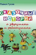 Павел Гусев -Сказочные истории о зверушках и ребятушках
