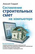 Алексей Гладкий -Составление строительных смет на компьютере