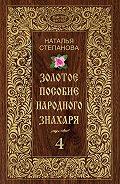 Наталья Ивановна Степанова - Золотое пособие народного знахаря. Книга 4