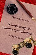 Ольга Степнова -В моей смерти винить президента... (сборник)
