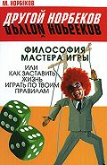 М. Норбеков - Философия мастера игры, или Как заставить жизнь играть по правилам