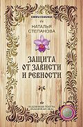 Наталья Ивановна Степанова - Защита от зависти и ревности