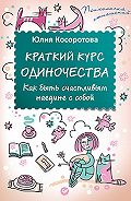 Юлия Косоротова -Краткий курс одиночества. Как быть счастливым наедине с собой
