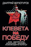 Дмитрий Верхотуров - Клевета на Победу. Как оболгали Красную Армию-освободительницу