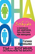 Галина Артемьева -Забудь о комплексах как мужчина, будь счастлива как женщина