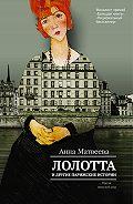 Анна Матвеева -Лолотта и другие парижские истории