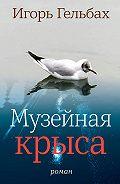 Игорь Гельбах -Музейная крыса