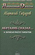 Абуталиб Гафуров - Абуталиб сказал… А записал Расул Гамзатов (сборник)