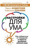 Павел Федоренко - Настройки для ума. Как избавиться от страданий и обрести душевное спокойствие