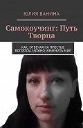 Юлия Ванина -Самокоучинг: Путь Творца. Как, отвечая напростые вопросы, можно изменитьмир