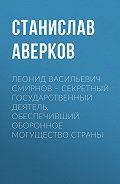 Станислав Аверков -Леонид Васильевич Смирнов – секретный государственный деятель, обеспечивший оборонное могущество страны