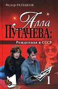 Федор Раззаков -Алла Пугачева: Рожденная в СССР