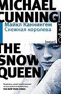 Майкл Каннингем - Снежная королева
