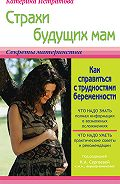 Екатерина Истратова - Страхи будущих мам, или Как справиться с трудностями беременности