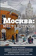 Людмила Евгеньевна Улицкая -Москва: место встречи (сборник)