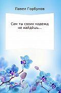 Павел Викторович Горбунов -Сам ты своих надежд не найдёшь…