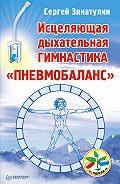Сергей Зинатулин - Исцеляющая дыхательная гимнастика «Пневмобаланс»
